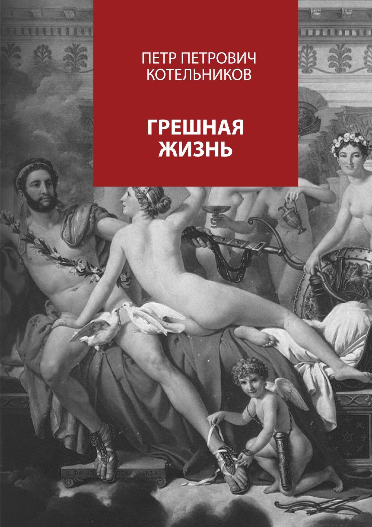 Петр Петрович Котельников Грешная жизнь петр петрович котельников полна чарующей красы