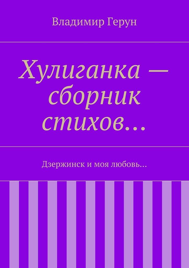Владимир Герун Хулиганка– сборник стихов… Дзержинск и моя любовь…