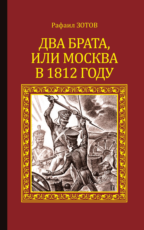 Рафаил Зотов Два брата, или Москва в 1812 году абрамян а 1812 год бородино москва