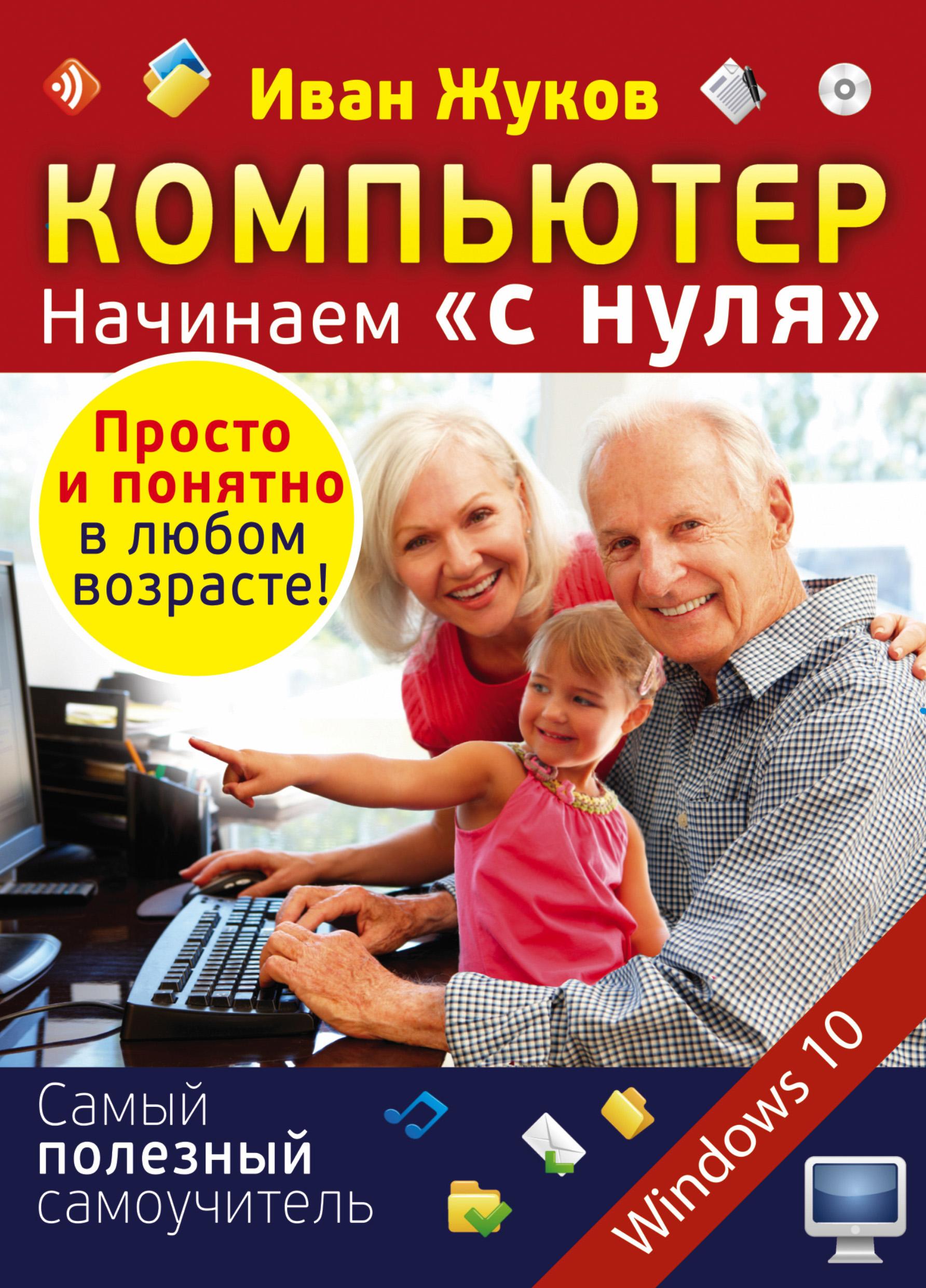 Иван Жуков Компьютер. Начинаем «с нуля». Просто и понятно в любом возрасте! компьютер