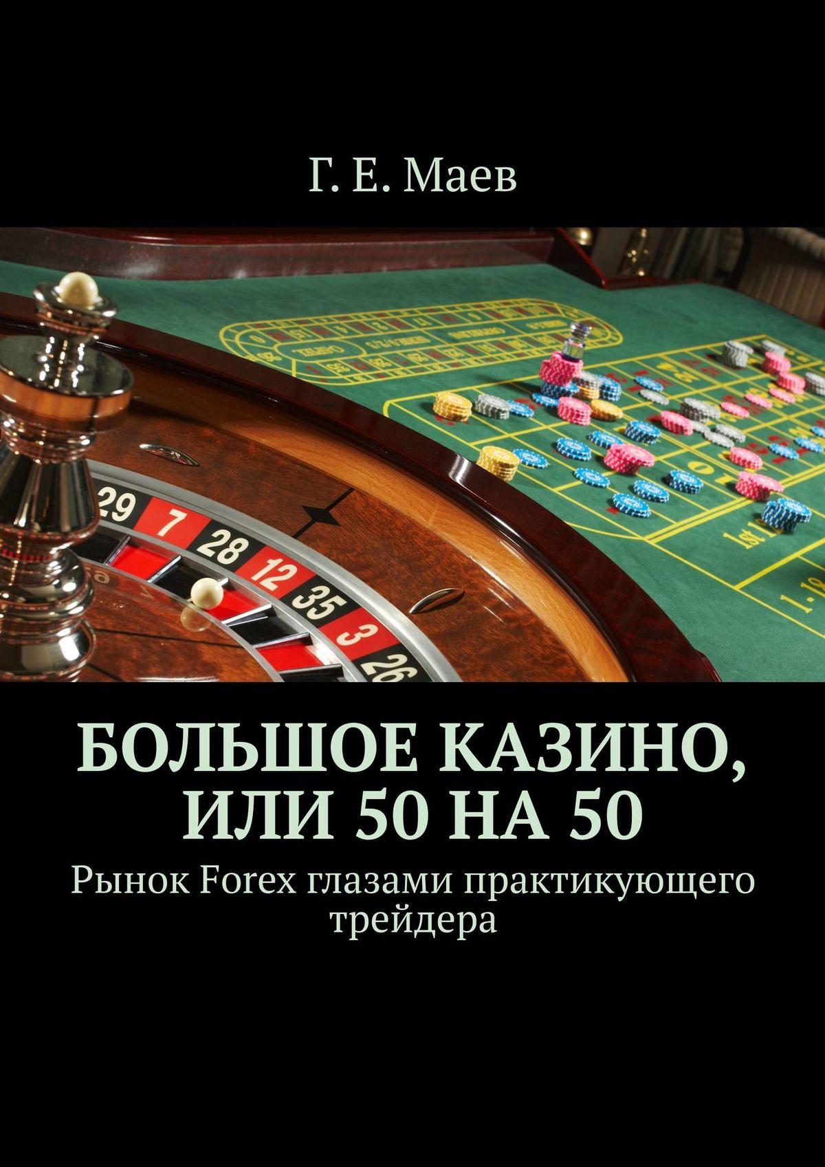 Г. Е. Маев Большое казино, или 50на. Рынок Forex глазами практикующего трейдера