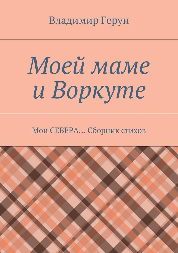 Владимир Герун Моей маме иВоркуте. Мои СЕВЕРА… Сборник стихов