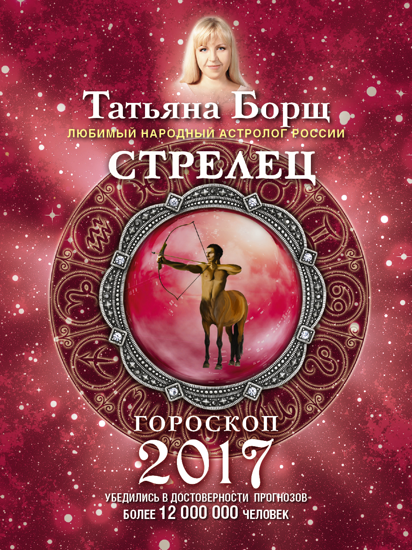 Татьяна Борщ Стрелец. Гороскоп на 2017 год
