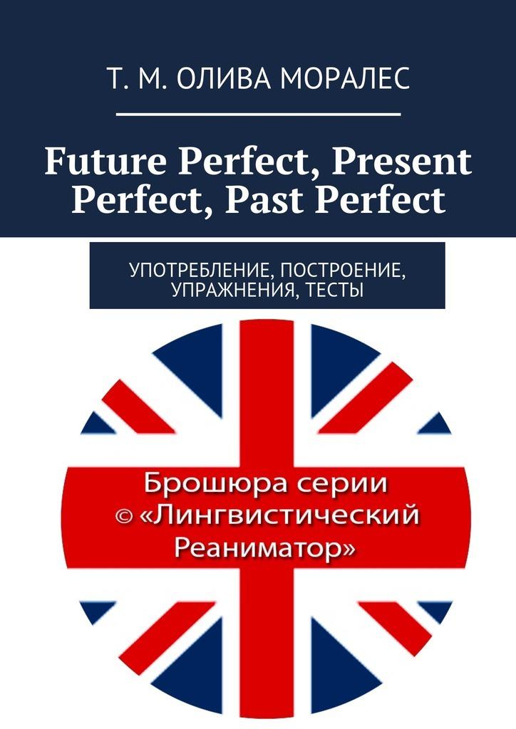 Татьяна Олива Моралес Future Perfect, Present Perfect, Past Perfect. Употребление, построение, упражнения, тесты steel d past perfect