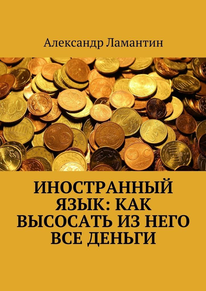 Александр Ламантин Иностранный язык: как высосать изнего все деньги цена