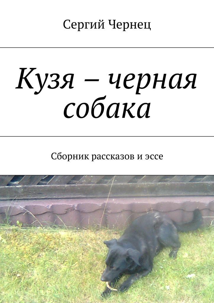 Сергий Чернец Кузя – черная собака. Сборник рассказов иэссе