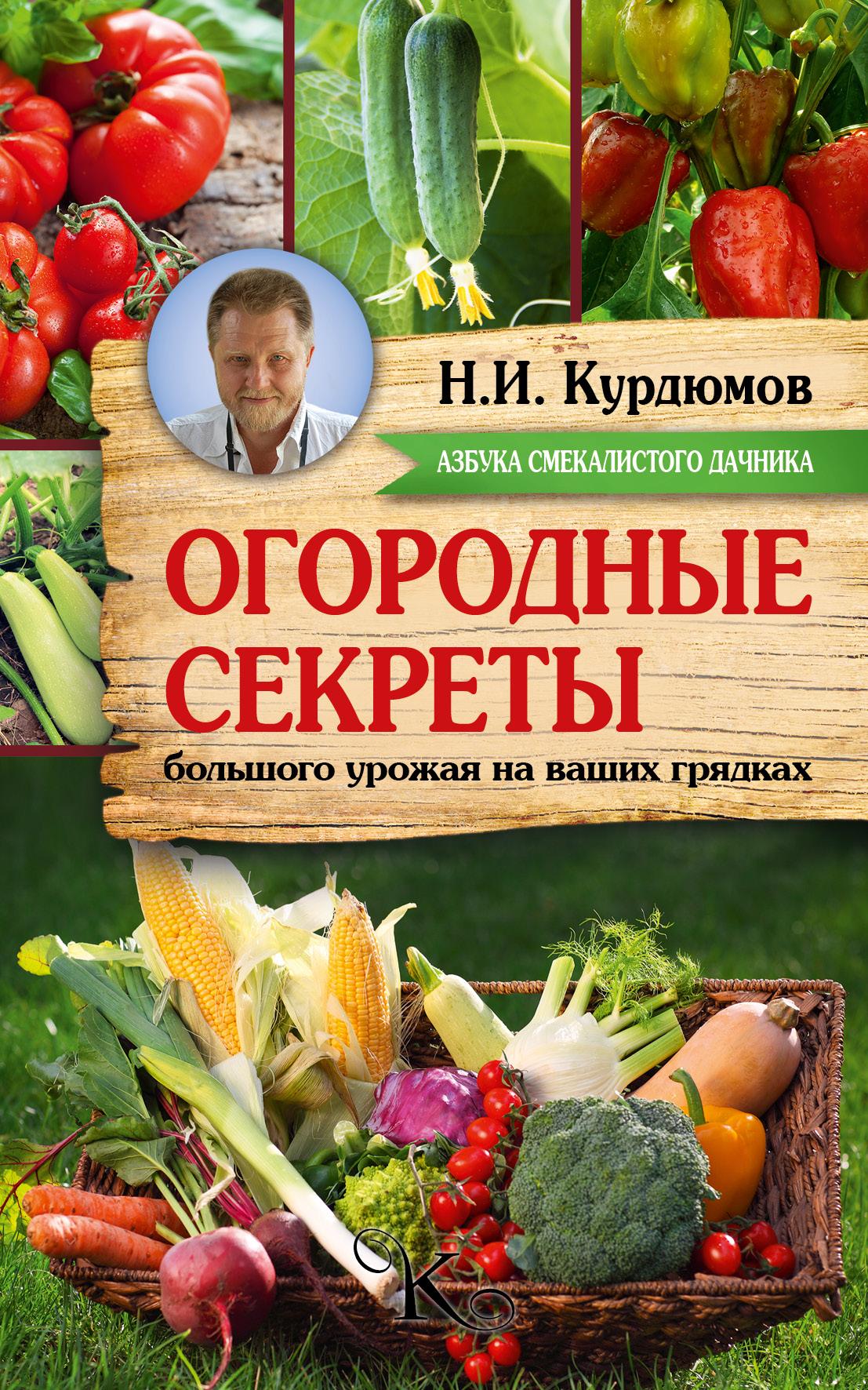 Николай Курдюмов Огородные секреты большого урожая на ваших грядках