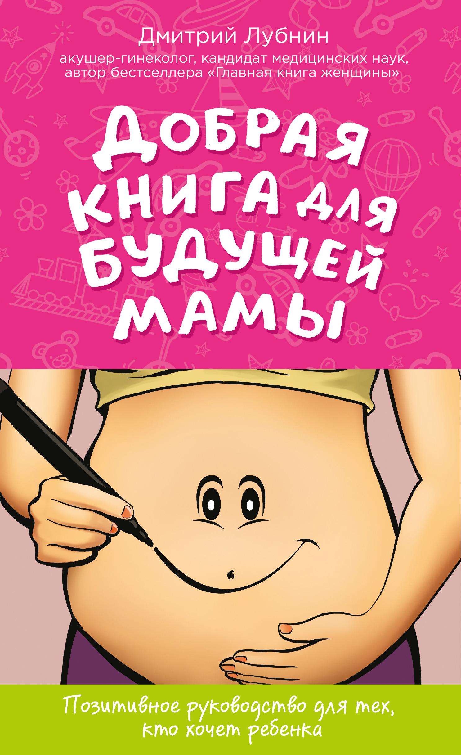 Дмитрий Лубнин Добрая книга для будущей мамы. Позитивное руководство для тех, кто хочет ребенка лубнин д м добрая книга для будущей мамы позитивное руководство для тех кто хочет ребенка