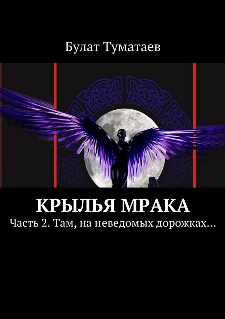 Булат Туматаев Крылья мрака. Часть 2. Там, наневедомых дорожках…