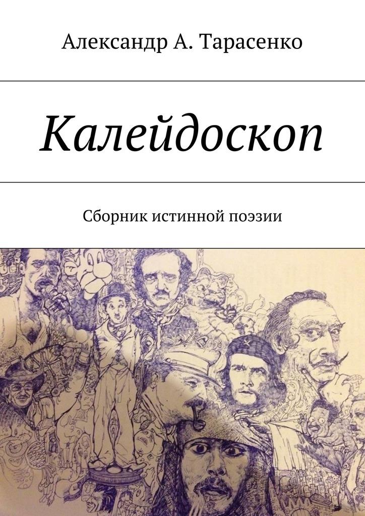 Александр А. Тарасенко Калейдоскоп. Сборник истинной поэзии