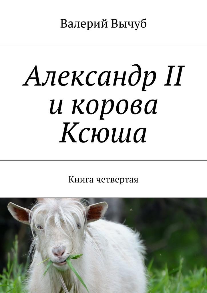 Валерий Вычуб Александр II икорова Ксюша. Книга четвертая цены онлайн