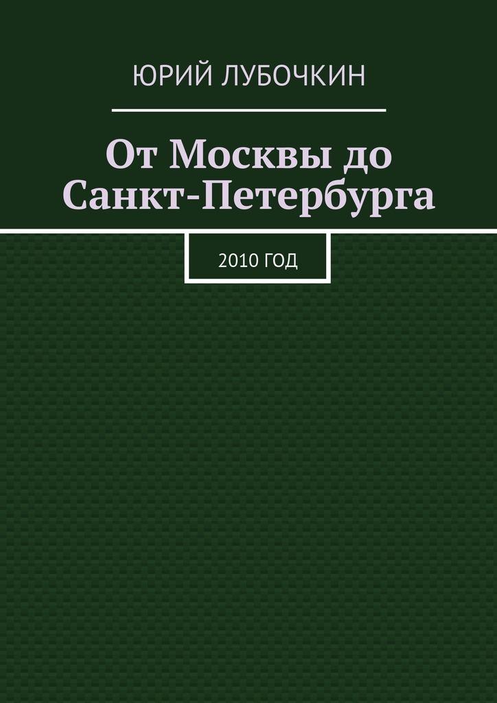 Юрий Лубочкин От Москвы до Санкт-Петербурга. 2010год цена