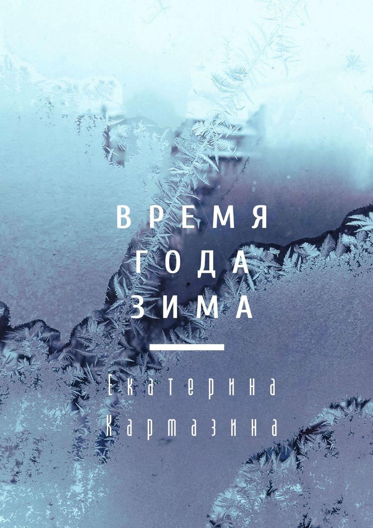 Время года–зима. Роман ( Екатерина Кармазина  )