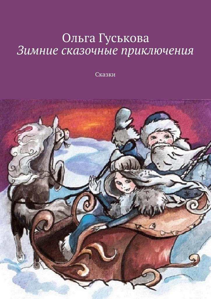 Ольга Гуськова Зимние сказочные приключения. Сказки