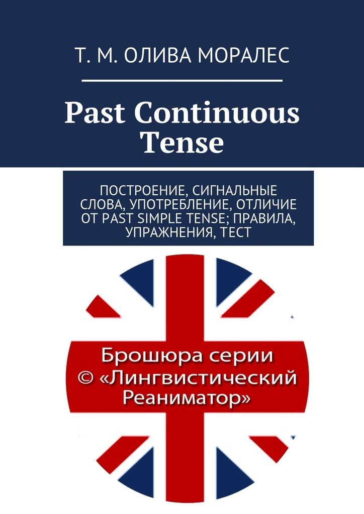 купить Татьяна Олива Моралес Past Continuous Tense. Построение, сигнальные слова, употребление, отличие отPast Simple Tense; правила, упражнения,тест