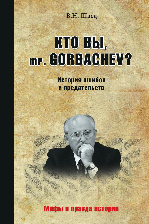 Владислав Швед Кто вы, mr. Gorbachev? История ошибок и предательств гостев а п швед в в кронон