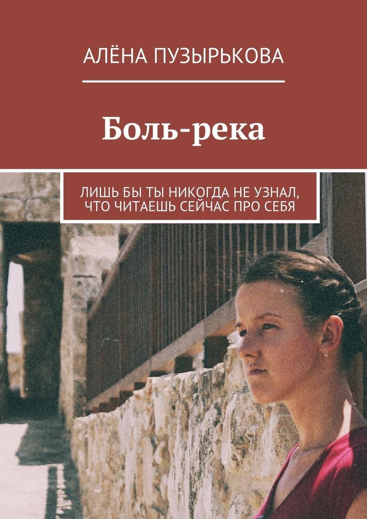 Алёна Игоревна Пузырькова Боль-река. Лишьбы ты никогда неузнал, что читаешь сейчас просебя анич ф нет смысла без тебя