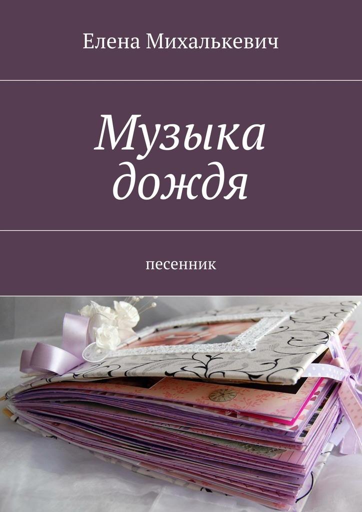 Елена Михалькевич Музыка дождя. песенник елена михалькевич страницы странницы сборник стихов
