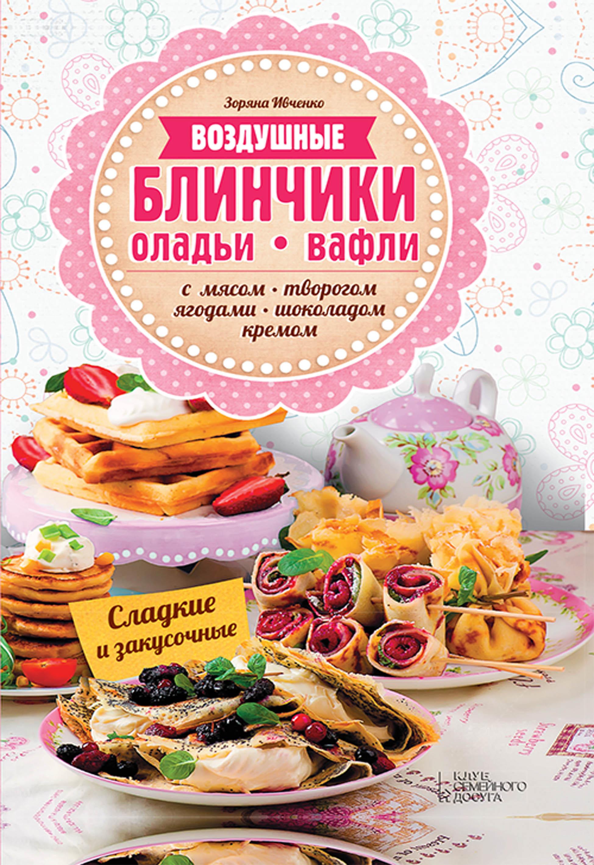 цена на Зоряна Ивченко Воздушные блинчики, оладьи, вафли. С мясом, творогом, ягодами, шоколадом, кремом. Сладкие и закусочные