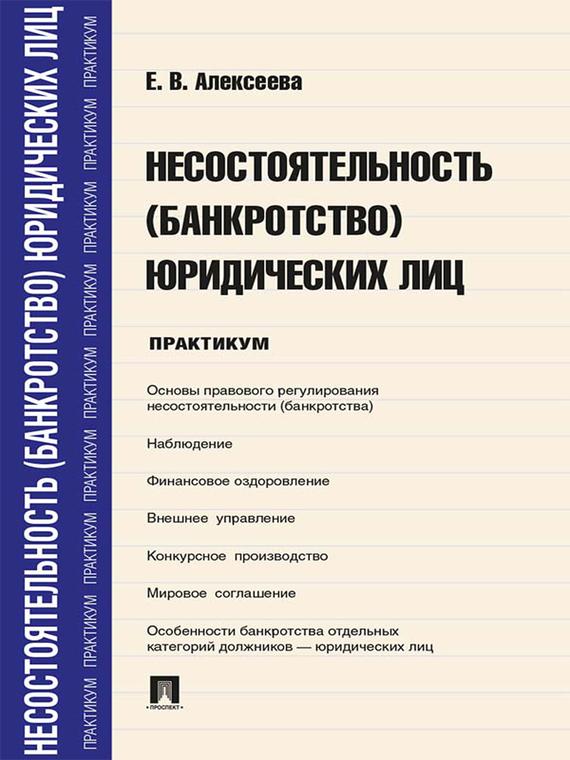 Евгения Вадимовна Алексеева Несостоятельность (банкротство) юридических лиц. Практикум цена 2017