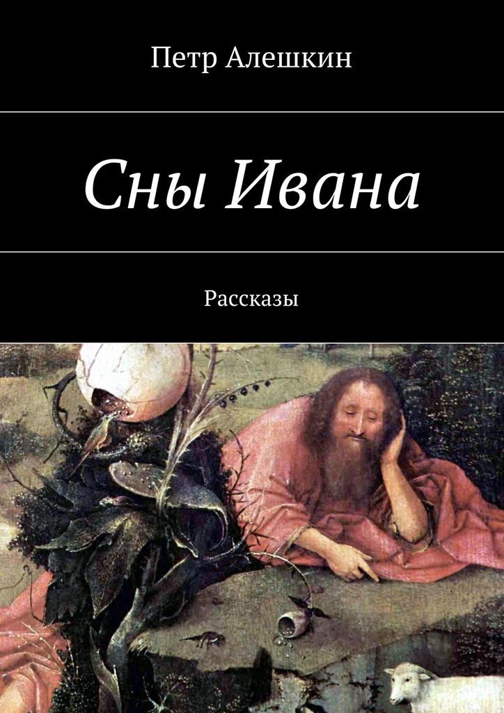 Петр Алешкин Сны Ивана. Рассказы петр алешкин беглецы роман
