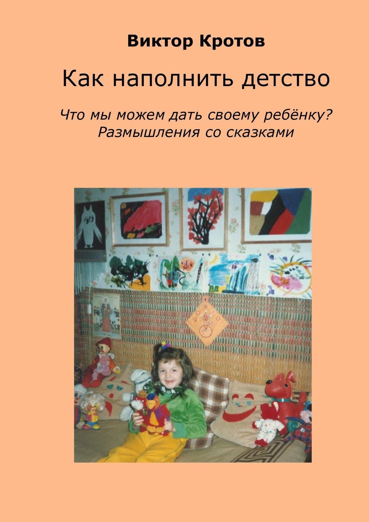 Виктор Кротов Как наполнить детство. Что мы можем дать своему ребёнку? Размышления со сказками