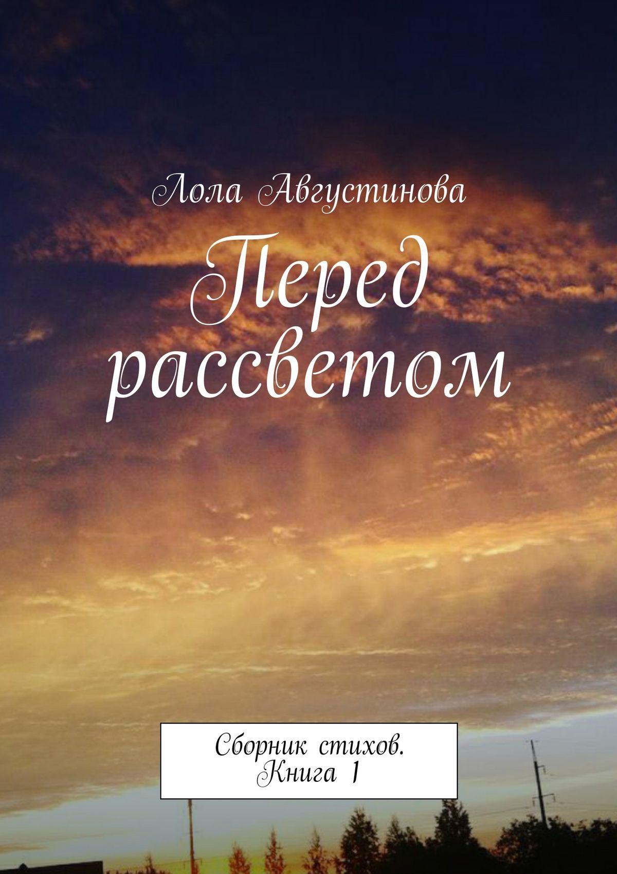 Лола Августинова Перед рассветом. Сборник стихов. Книга1 цена и фото