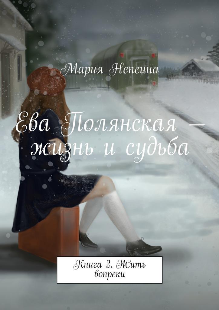 Мария Непеина Ева Полянская – жизнь и судьба. Книга2. Жить вопреки ева симонайтите судьба шимонисов