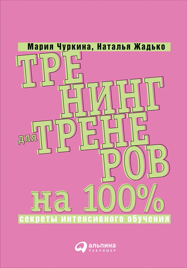 Мария Чуркина Тренинг для тренеров на 100%: Секреты интенсивного обучения бизнес идеи книги