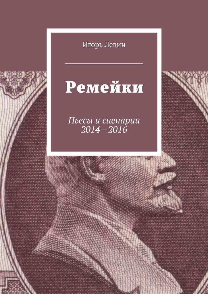 Игорь Викторович Левин Ремейки. Пьесы исценарии 2014—2016