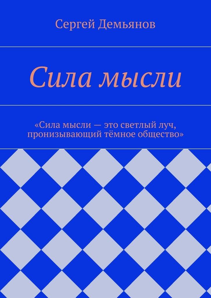 Сергей Демьянов Сила мысли сергей демьянов лучшее… стихи мои не осудите строго и не ищите в них на всё ответ…