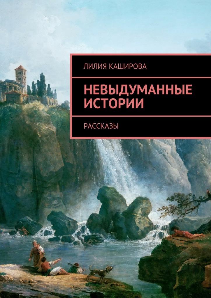 Лилия Каширова Невыдуманные истории. Рассказы