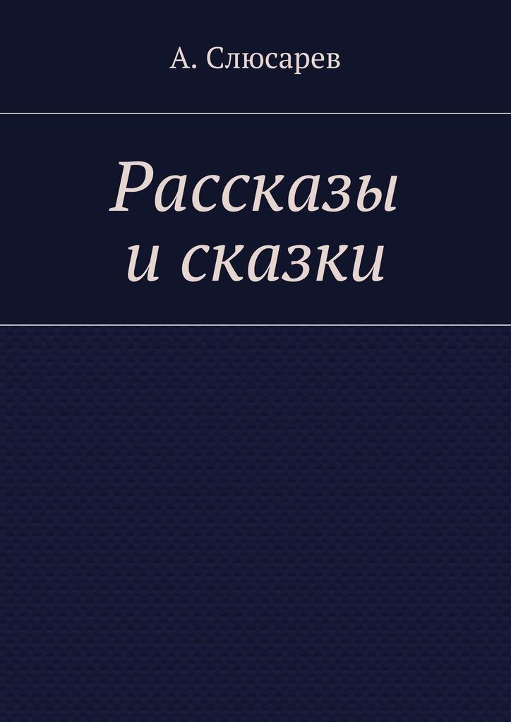 Анатолий Евгеньевич Слюсарев Рассказы исказки анатолий малкин все ангелы живут здесь сборник