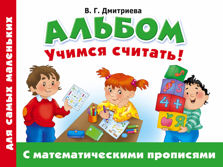 В. Г. Дмитриева Альбом для самых маленьких. Учимся считать! С математическими прописями чистякова о в учимся считать