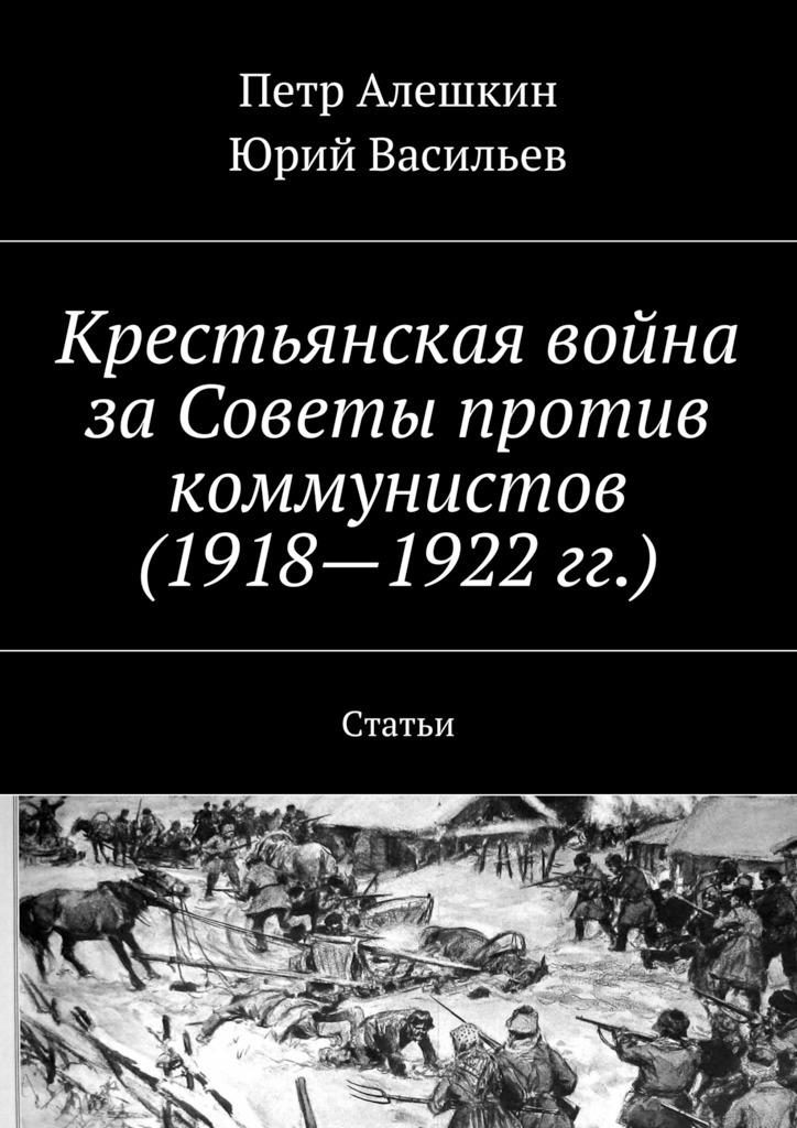 Петр Алешкин Крестьянская война заСоветы против коммунистов (1918—1922гг.). Статьи