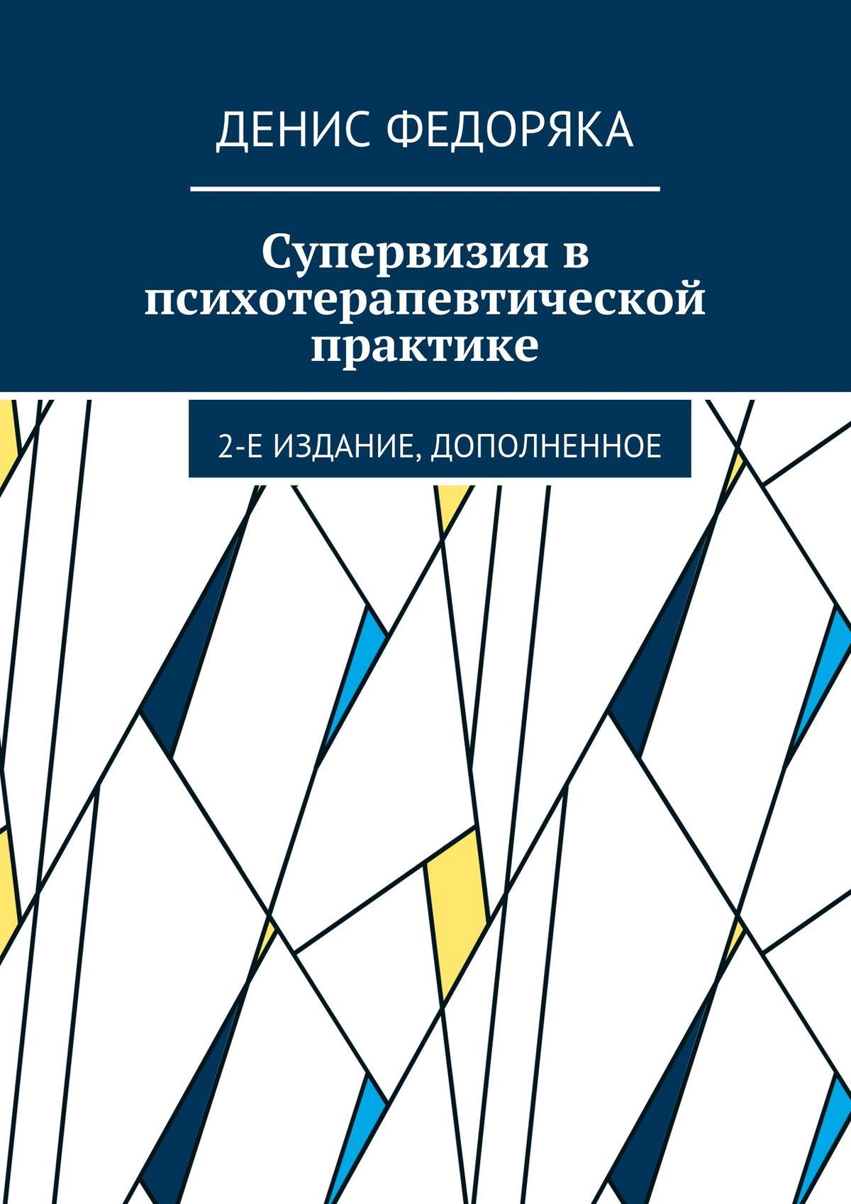 Денис Федоряка Супервизия впсихотерапевтической практике. 2-е издание, дополненное синтетический подход в телесно ориентированной психотерапии