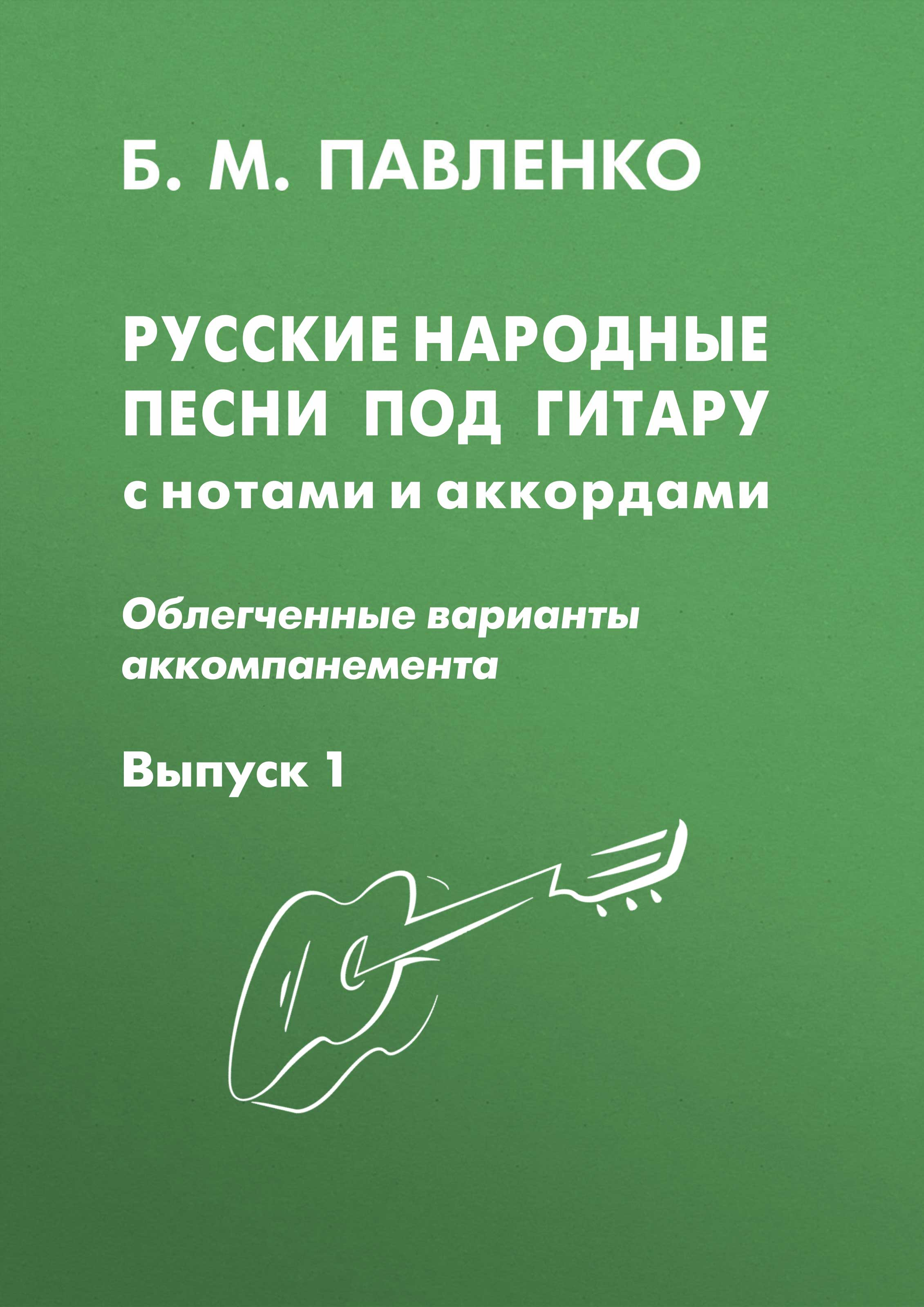 Б. М. Павленко Русские народные песни под с нотами и аккордами (облегченные варианты аккомпанемента). Выпуск 1
