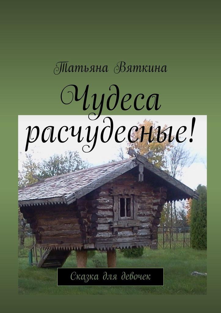 Татьяна Михайловна Вяткина Чудеса расчудесные! Сказка для девочек шампунь для девочки 12 лет