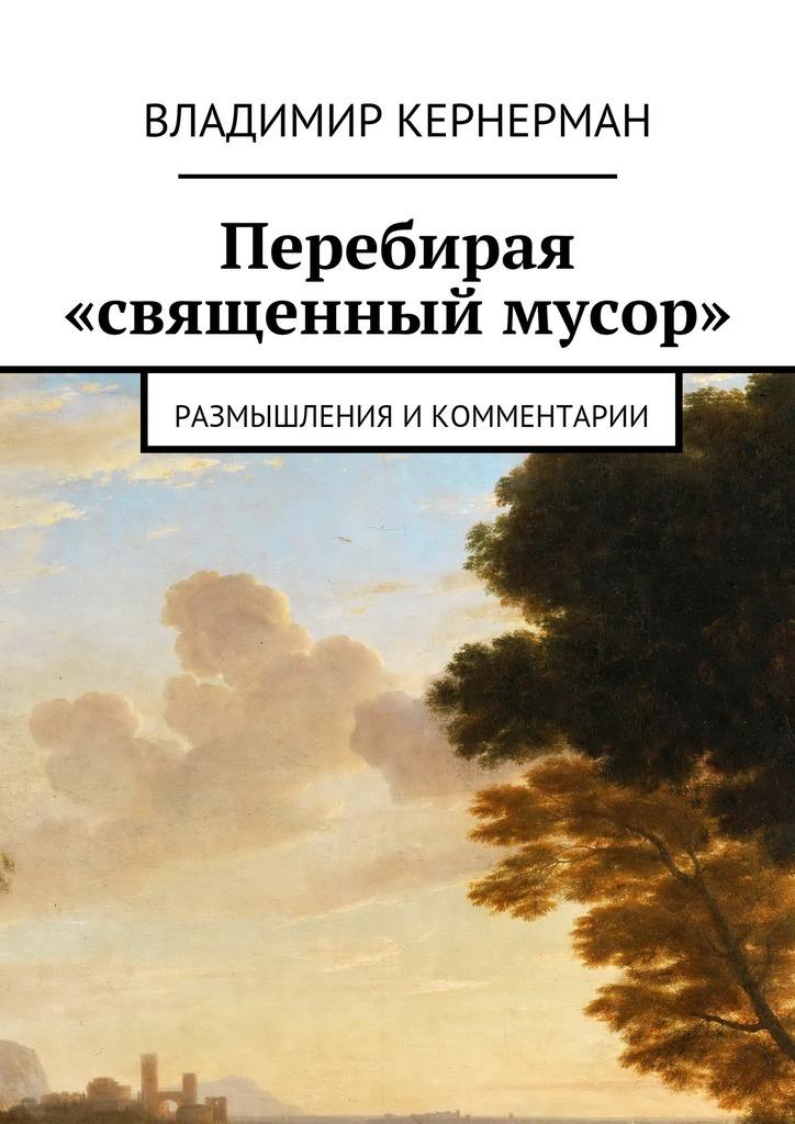 Владимир Яковлевич Кернерман Перебирая «священный мусор». Размышления икомментарии цена