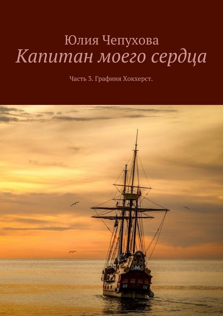 Юлия Чепухова Капитан моего сердца. Часть 3. Графиня Хокхерст юлия чепухова капитан моего сердца часть 2 верноподданная короля