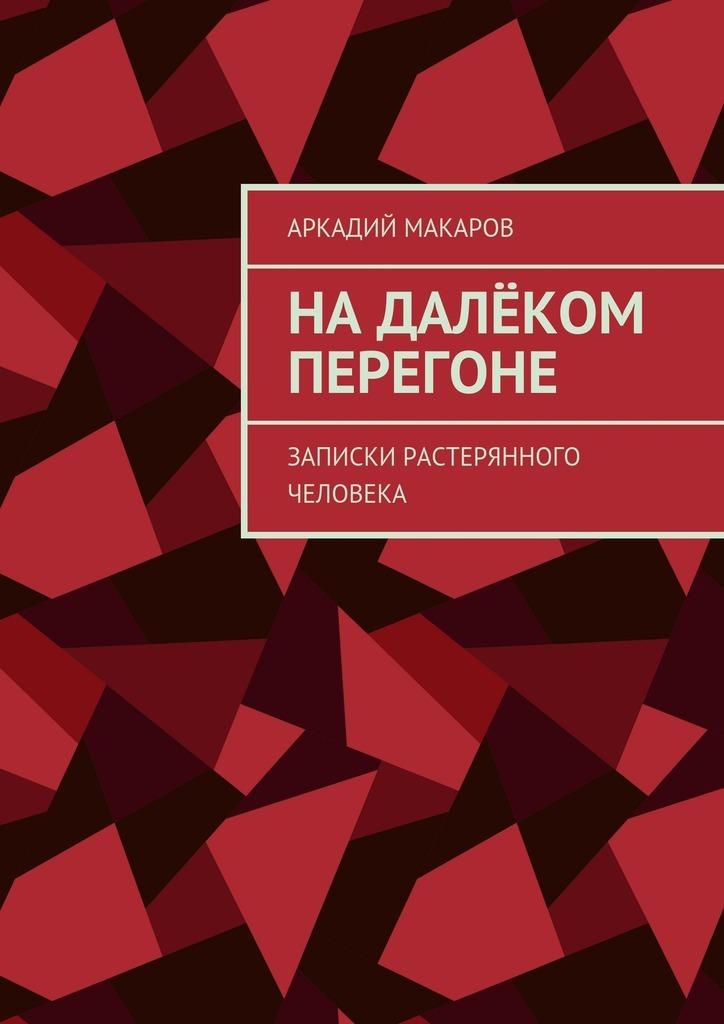 Аркадий Макаров Надалёком перегоне. Записки растерянного человека греч н записки о моей жизни