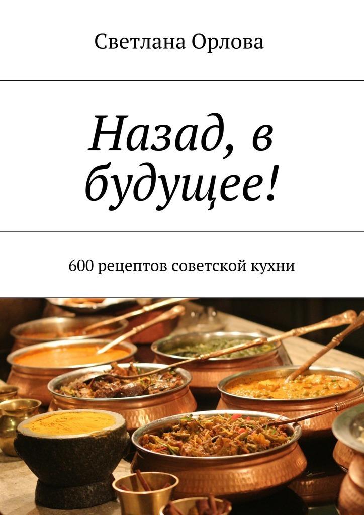 Светлана Орлова Назад, в будущее! 600 рецептов советской кухни