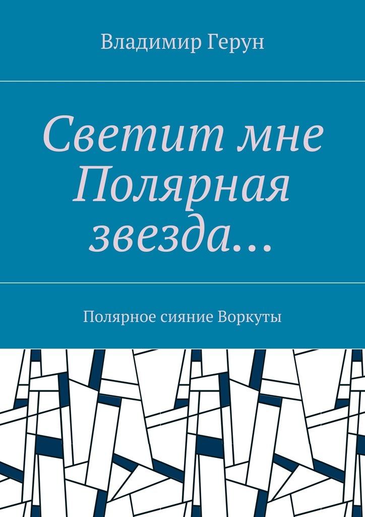 Владимир Герун Светит мне Полярная звезда… Полярное сияние Воркуты