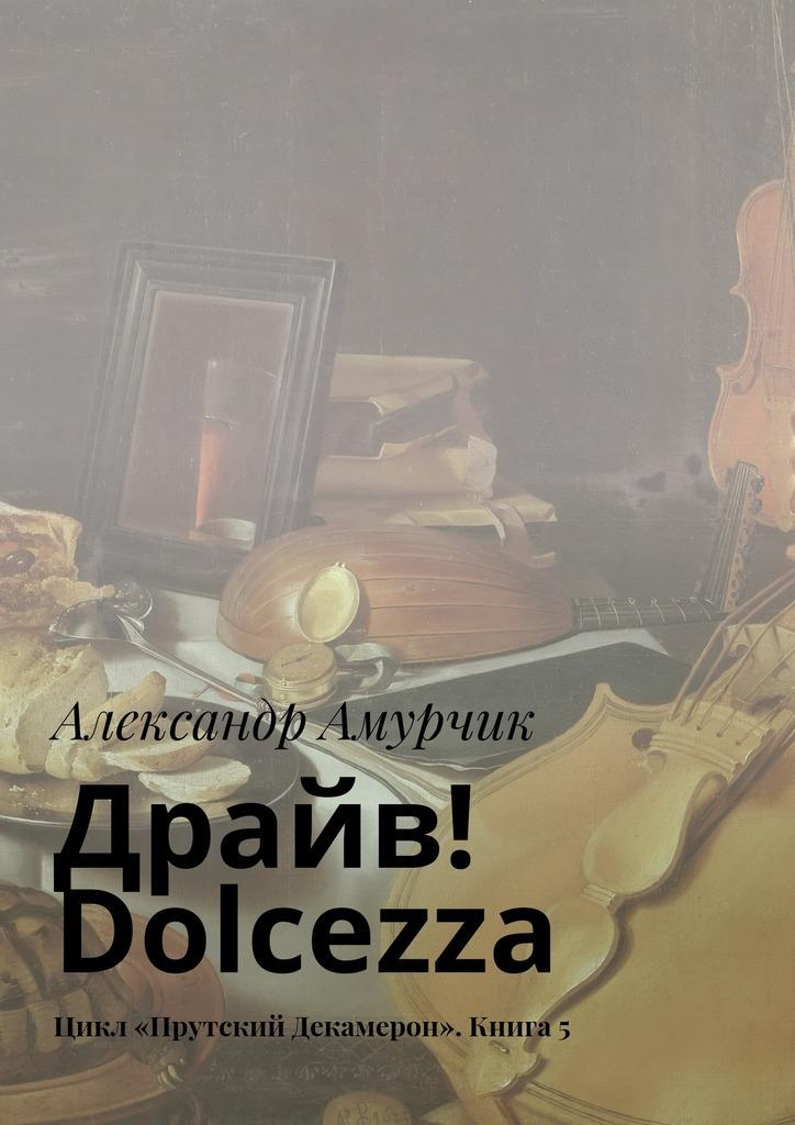 Александр Амурчик Драйв Dolcezza Цикл «Прутский Декамерон» Книга5