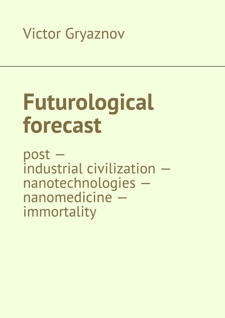 Victor Gryaznov Futurological forecast. post—industrial civilization– nanotechnologies– nanomedicine– immortality immortality бессмертие