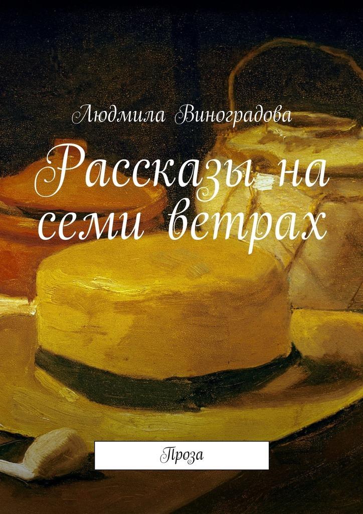 Людмила Виноградова Рассказы на семи ветрах. Проза
