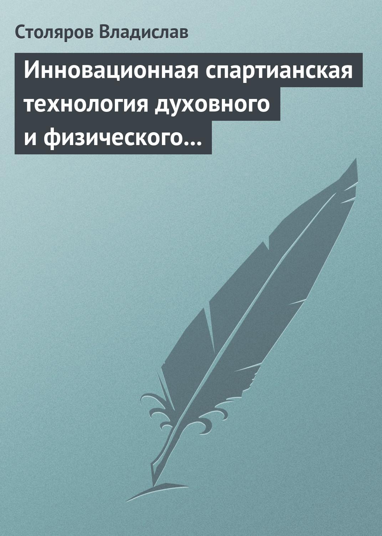 В. И. Столяров Инновационная спартианская технология духовного и физического оздоровления детей и молодежи