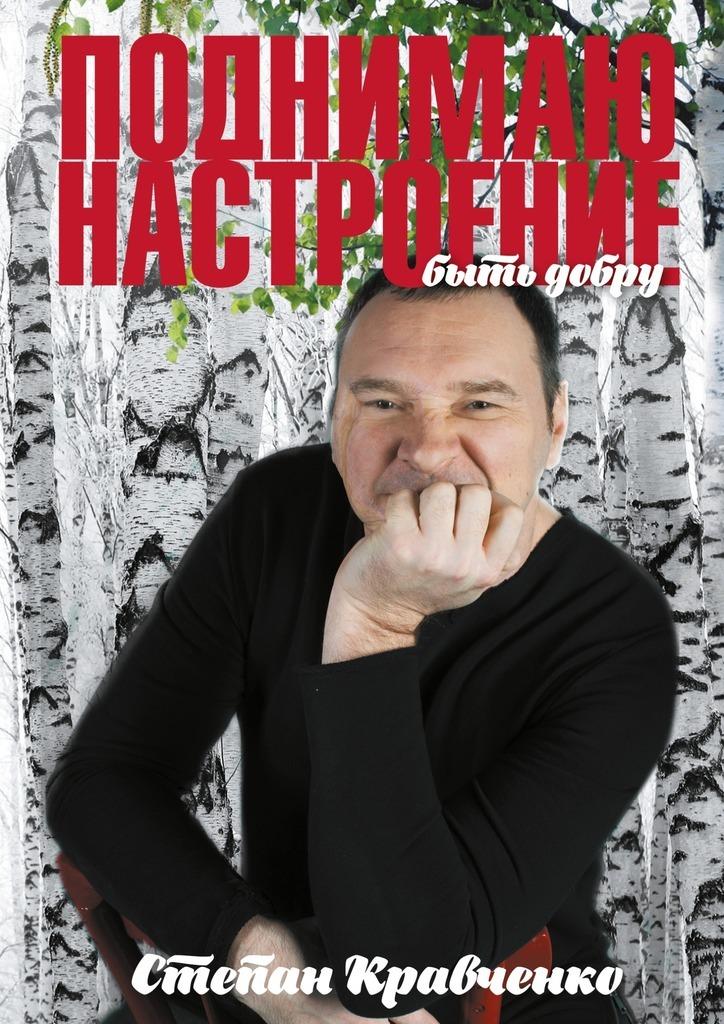 Степан Кравченко Поднимаю настроение. Быть добру чего ищу