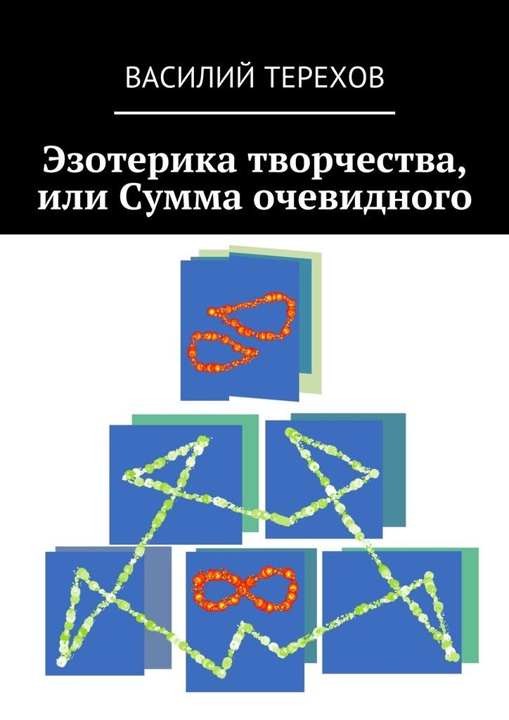 Василий Терехов Эзотерика творчества, или Сумма очевидного эзотерика