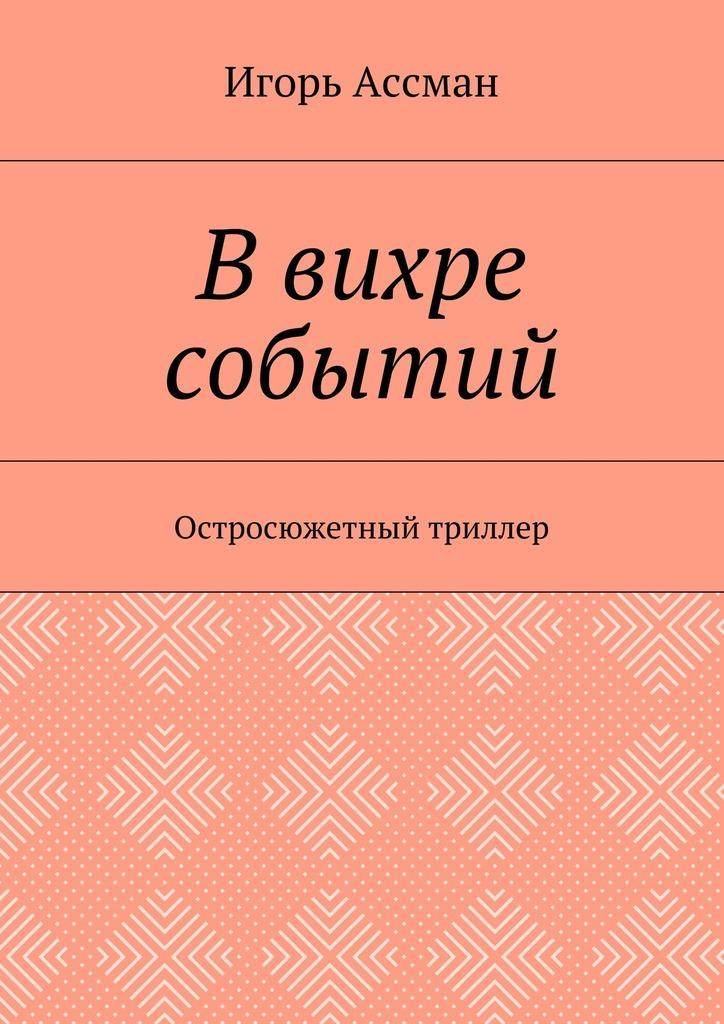 Игорь Ассман В вихре событий. Остросюжетный триллер игорь ассман рассказы часть 2